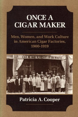 ONCE A CIGAR MAKER: Men, Women, and Work Culture in American Cigar Factories, 1900-1919 (Working Class in American History)