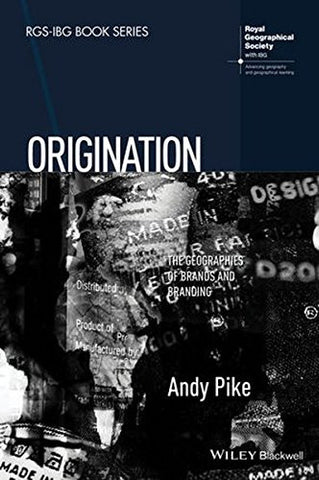 Origination: The Geographies of Brands and Branding (RGS-IBG Book Series)