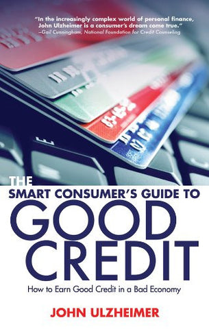 The Smart Consumer's Guide to Good Credit: How to Earn Good Credit in a Bad Economy