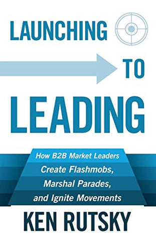 Launching to Leading: How B2B Market Leaders Create Flashmobs, Marshal Parades and Ignite Movements