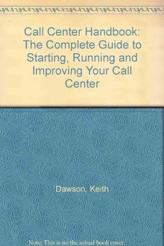 Call Center Handbook: The Complete Guide to Starting, Running and Improving Your Call Center