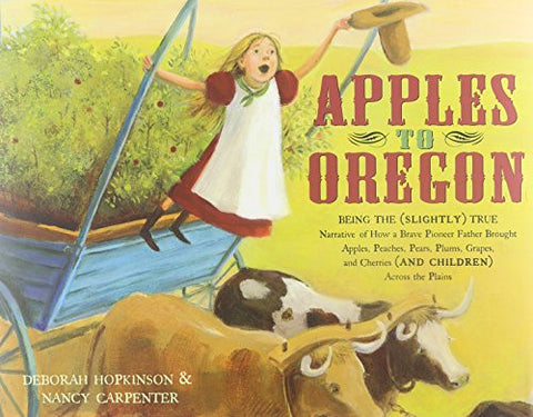 Apples to Oregon: Being the (Slightly) True Narrative of How a Brave Pioneer Father Brought Apples, Peaches, Pears, Plums, Grapes, and Cherries (a