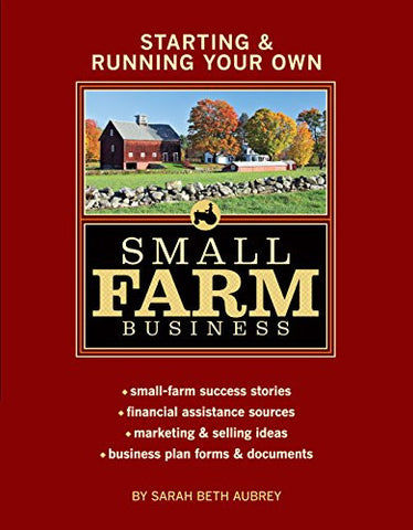 Starting & Running Your Own Small Farm Business: Small-Farm Success Stories * Financial Assistance Sources * Marketing & Selling Ideas * Business