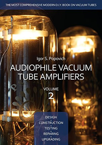 Audiophile Vacuum Tube Amplifiers - Design, Construction, Testing, Repairing & Upgrading, Volume 2