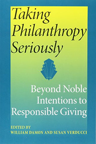 Taking Philanthropy Seriously: Beyond Noble Intentions to Responsible Giving (Philanthropic and Nonprofit Studies)