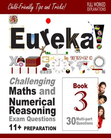 11+ Maths and Numerical Reasoning: Eureka! Challenging Exam Questions with full step-by-step methods, tips and tricks (Eureka! Challenging Maths a