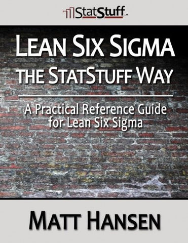 Lean Six Sigma the StatStuff Way: A Practical Reference Guide for Lean Six Sigma