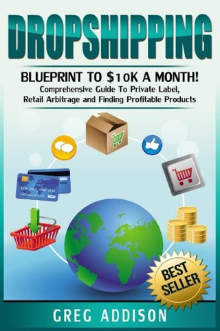 Dropshipping: Blueprint to $10k a Month!- Comprehensive Guide To Private Label, Retail Arbitrage and Finding Profitable Products