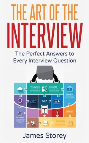 Interview: The Art of the Interview: The Perfect Answers to Every Interview Question (Interview Questions and Answers, Interviewing, Resume, Inter