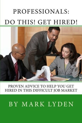 Professionals:  DO THIS! GET HIRED!: Proven Advice To Get You HIRED In This Difficult Job Market
