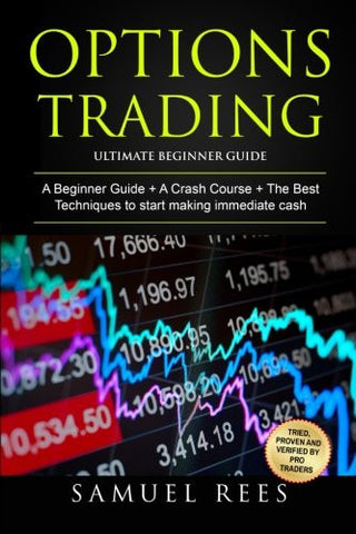 Options Trading: Ultimate Beginner Guide: 3 Manuscripts: A Beginner Guide + A Crash Course To Get Quickly Started + The Best Techniques to Make Im