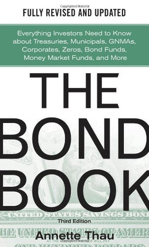 The Bond Book, Third Edition: Everything Investors Need to Know About Treasuries, Municipals, GNMAs, Corporates, Zeros, Bond Funds, Money Market F