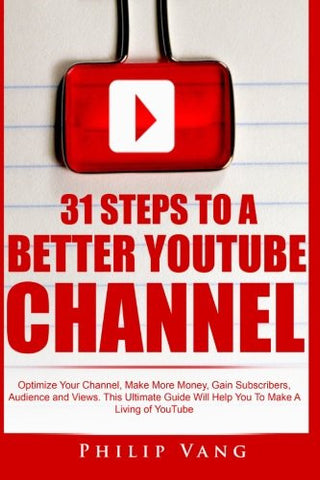 31 Steps to a Better YouTube Channel: Optimize Your Channel, Make More Money, Gain Subscribers, Audience and Views. This Ultimate Guide Will Help