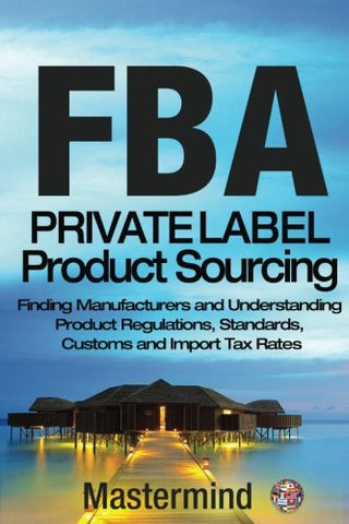 FbA: Private Label Product Sourcing: Finding Manufacturers and Navigating Product Regulations, Standards, Customs and Import Tax Rates (Mastermind