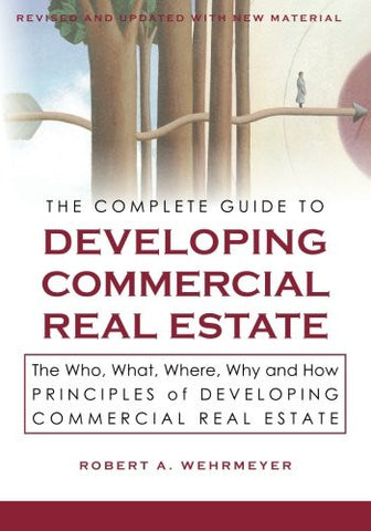 The Complete Guide to Developing Commercial Real Estate: The Who, What, Where, Why, and How Principles of Developing Commercial Real Estate. Revis