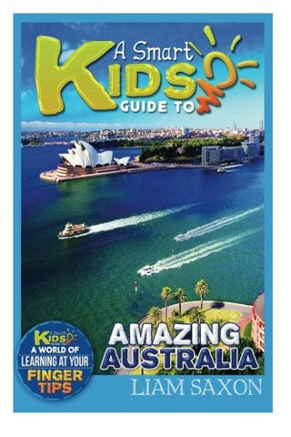 A Smart Kids Guide To AMAZING AUSTRALIA: A World Of Learning At Your Fingertips (Volume 1)