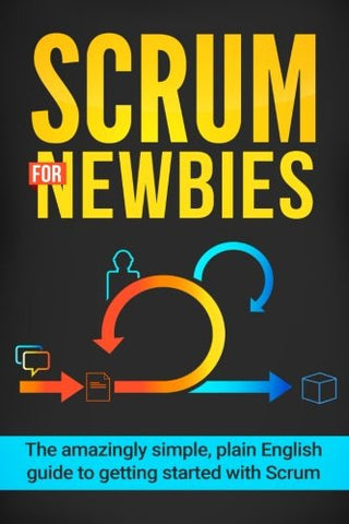 Scrum for Newbies: The Amazingly Simple, Plain English Guide To Getting Started With Scrum (Scrum, agile project management, lean, scrum master, s