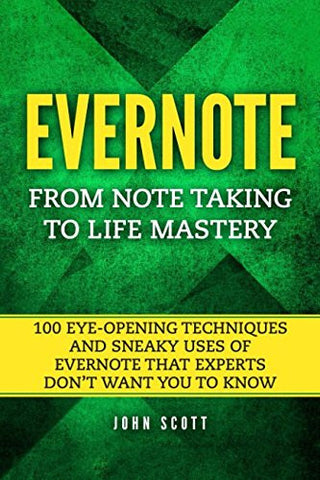Evernote: From Note Taking to Life Mastery: 100 Eye-Opening Techniques and Sneaky Uses of Evernote that Experts Don't Want You to Know (Evernote E