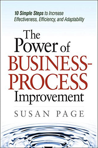 The Power of Business Process Improvement: 10 Simple Steps to Increase Effectiveness, Efficiency, and Adaptability (UK Professional Business Manag