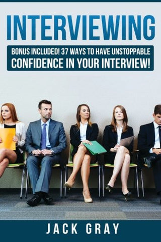 Interviewing: BONUS INCLUDED! 37 Ways to Have Unstoppable Confidence in Your Interview! (BONUS INCLUDED! 37 Ways to Have Unstoppable Confidence in