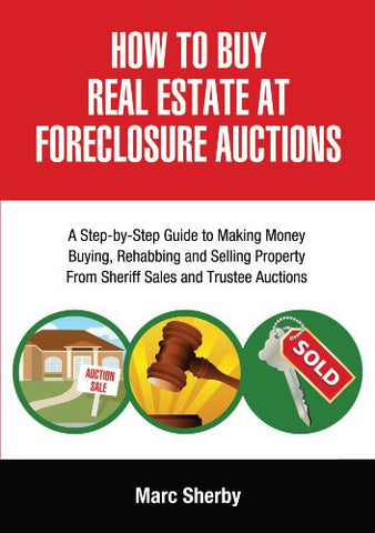 How To Buy Real Estate At Foreclosure Auctions: A Step-by-step Guide To Making Money Buying, Rehabbing And Selling Property From             Sheri