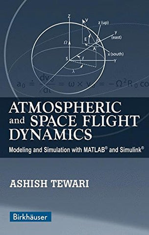 Atmospheric and Space Flight Dynamics: Modeling and Simulation with MATLAB® and Simulink® (Modeling and Simulation in Science, Engineering and Tec