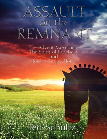 Assault on the Remnant: The Advent Movement The Spirit of Prophecy and Rome's Trojan Horse