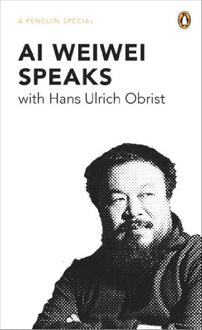 Ai Weiwei Speaks: with Hans Ulrich Obrist (A Penguin Special)