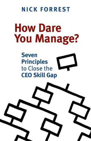 How Dare You Manage? Seven Principles to Close the CEO Skill Gap