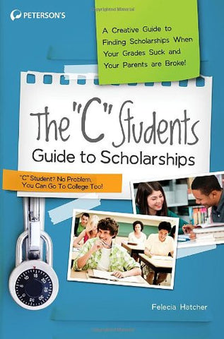"The ""C"" Students Guide to Scholarships: A Creative Guide to Finding Scholarships When Your Grades Suck and Your Parents are Broke! (Peterson's C S"