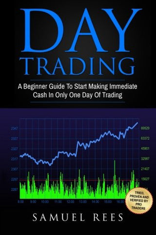 Day Trading: A Beginner Guide To Start Making Immediate Cash In Only One Day Of Trading (Volume 1)