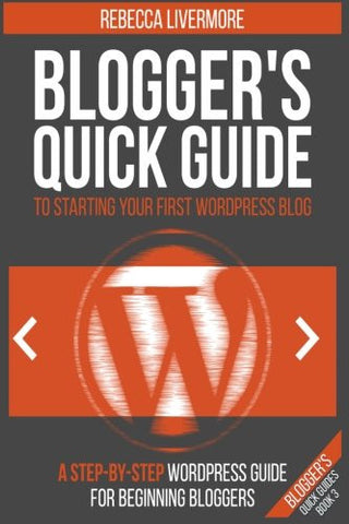 Blogger's Quick Guide to Starting Your First WordPress Blog: A Step-By-Step WordPress Guide for Beginning Bloggers (Blogger's Quick Guides) (Volum