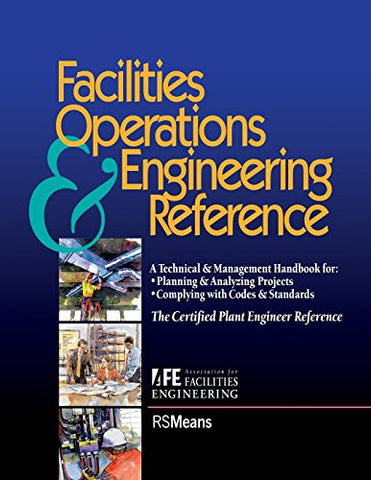 Facilities Operations & Engineering Reference: A Technical & Management Handbook for Planning & Analyzing Projects, Complying With Codes & Standar