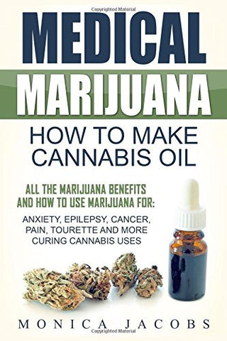 Medical Marijuana: How to Make Cannabis Oil: All The Marijuana Benefits And How To Use Marijuana For: Anxiety, Epilepsy, Cancer, Pain, Tourette An
