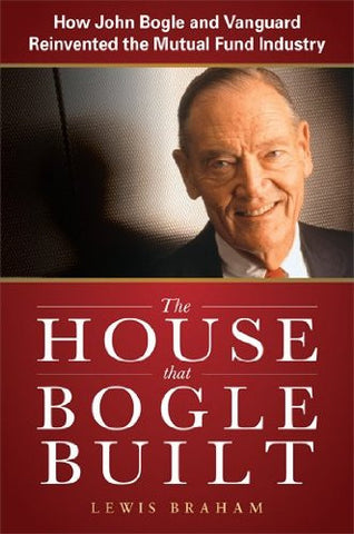 The House that Bogle Built: How John Bogle and Vanguard Reinvented the Mutual Fund Industry (Business Books)