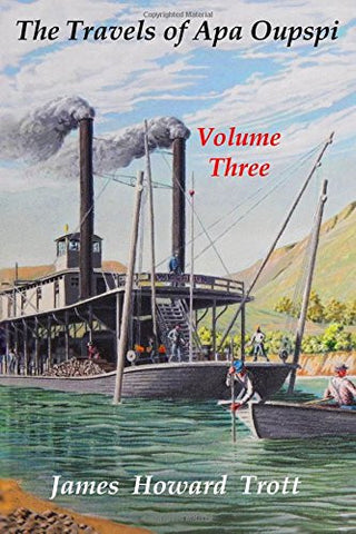 The Travels of Apa Oupspi, Volume Three of Three Volumes: The Journals of Huckleberry Finn together with a Narrative of His Further Adventures