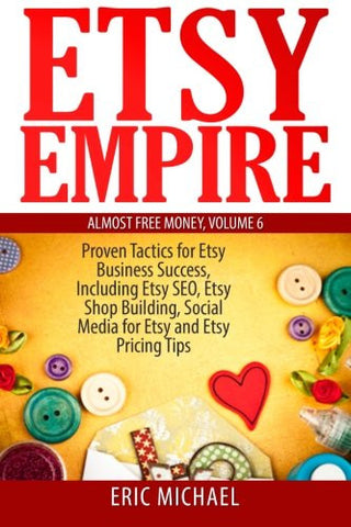 Etsy Empire: Proven Tactics for Your Etsy Business Success, Including Etsy SEO, Etsy Shop Building, Social Media for Etsy and Etsy Pricing Tips (A