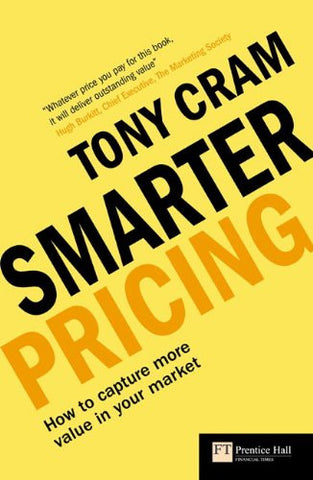 Smarter Pricing: How to Capture More Value In Your Market (Financial Times) (Financial Times Series)