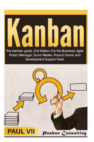 Kanban: The Kanban guide, 2nd Edition: For the Business, Agile Project Manager, Scrum Master, Product Owner and Development Support Team (agile, a