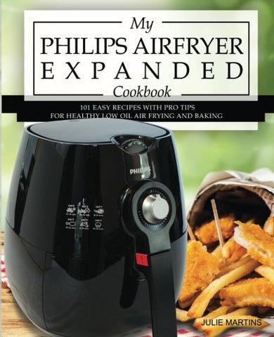 My Philips Airfryer Expanded Cookbook: 101 Easy Recipes With Pro Tips for Healthy Low Oil Air Frying and Baking (Air Fryer Recipes and How To Inst