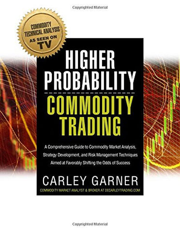 HIGHER PROBABILITY COMMODITY TRADING: A Comprehensive Guide to Commodity Market Analysis, Strategy Development, and Risk Management Techniques Aim