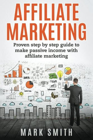 Affiliate Marketing: Proven Step By Step Guide To Make Passive Income (Passive Income, Amazon FBA, Affiliate Marketing For Beginners, Passive Inco