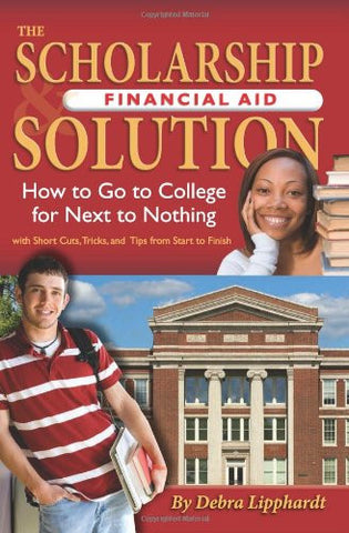 The Scholarship & Financial Aid Solution: How to Go to College for Next to Nothing with Shortcuts, Tricks, and Tips from Start to Finish REVISED 2