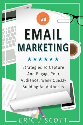 Email Marketing: Strategies to Capture and Engage Your Audience, While Quickly Building an Authority (Marketing Domination) (Volume 2)