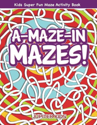 A-Maze-in Mazes! Kids Super Fun Maze Activity Book