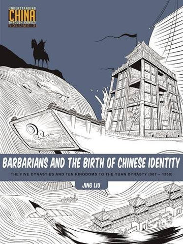 Barbarians and the Birth of Chinese Identity: The Five Dynasties and Ten Kingdoms to the Yuan Dynasty (907–1368) (Understanding China Through Comi
