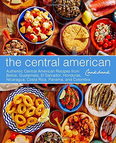 The Central American Cookbook: Authentic Central American Recipes from Belize, Guatemala, El Salvador, Honduras, Nicaragua, Costa Rica, Panama, an