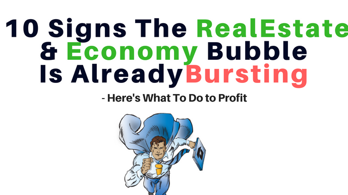 10 Signs The Real Estate & Economy Bubble Is Already Bursting - Here's What To Do to Profit