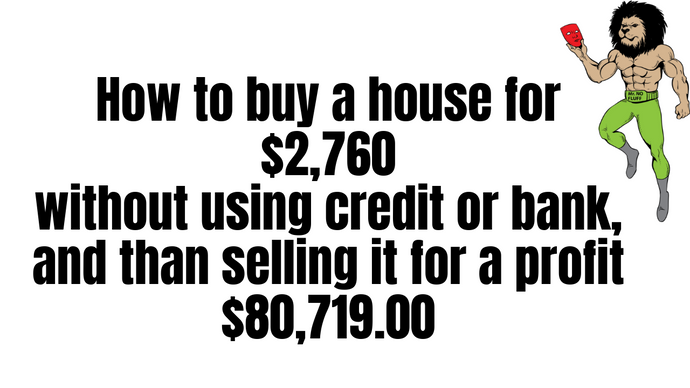 How to buy a house for $2,760 without using credit or bank, and than selling it for a profit $80,719
