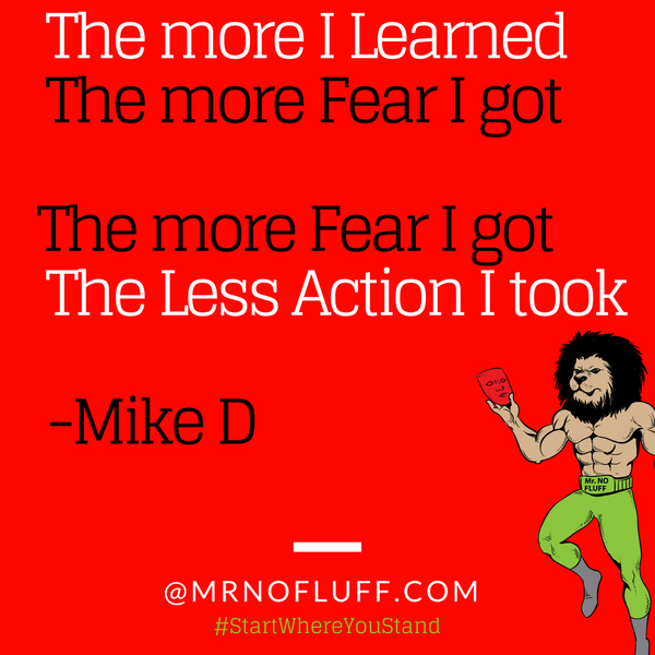The more I Learned, The more Fear I got...The more Fear I got, The Less Action I took